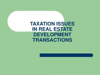 TAXATION ISSUES  IN REAL ESTATE DEVELOPMENT TRANSACTIONS