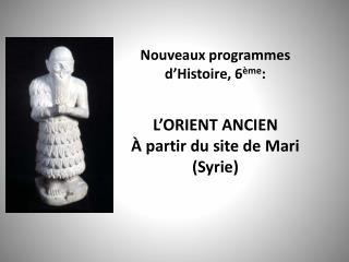 Nouveaux programmes d'Histoire, 6 ème : L'ORIENT ANCIEN À partir du site de Mari (Syrie)