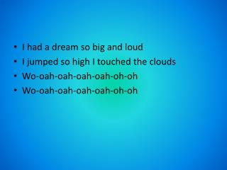 I had a dream so big and loud I jumped so high I touched the clouds Wo-oah-oah-oah-oah-oh-oh