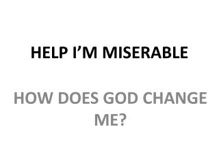 HELP I'M MISERABLE