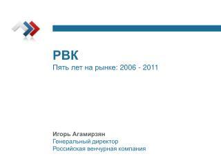 РВК Пять лет на рынке:  2006 - 2011 Игорь Агамирзян Генеральный директор