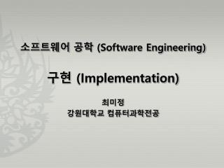 소프트웨어 공학  (Software Engineering) 구현  (Implementation) 최미정 강원대학교 컴퓨터과학전공