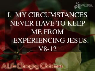 I.  MY CIRCUMSTANCES NEVER HAVE TO KEEP ME FROM      EXPERIENCING JESUS. V8-12