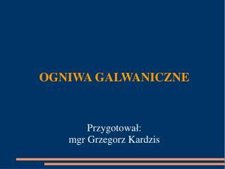 OGNIWA GALWANICZNE Przygotowa ł : mgr Grzegorz Kardzis