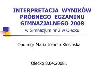 INTERPRETACJA  WYNIKÓW   PRÓBNEGO  EGZAMINU  GIMNAZJALNEGO 2008 w Gimnazjum nr 2 w Olecku