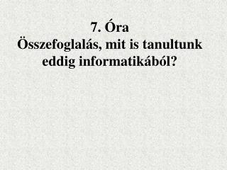 7. �ra �sszefoglal�s, mit is tanultunk eddig informatik�b�l?