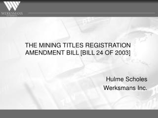 THE MINING TITLES REGISTRATION AMENDMENT BILL [BILL 24 OF 2003]  Hulme Scholes Werksmans Inc.