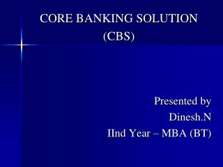 CORE BANKING SOLUTION (CBS) Presented by Dinesh.N IInd Year – MBA (BT)