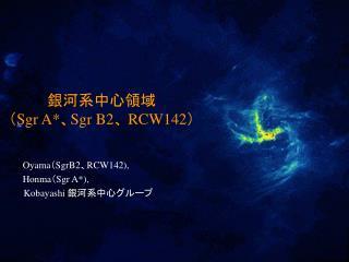 銀河系中心領域   ( Sgr A* 、 Sgr B2 、  RCW142 )