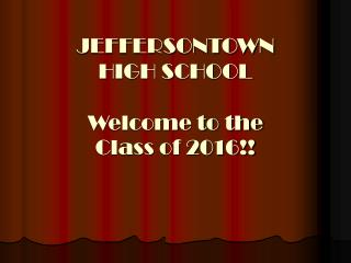 JEFFERSONTOWN  HIGH SCHOOL Welcome to the  Class of 2016!!