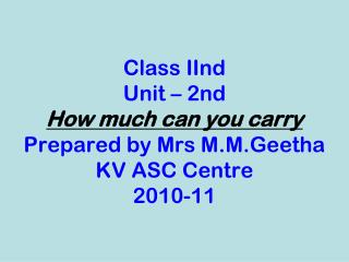 Class IInd Unit – 2nd How much can you carry Prepared by Mrs M.M.Geetha KV ASC Centre 2010-11