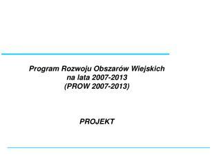 Program Rozwoju Obszarów Wiejskich  na lata 2007-2013 (PROW 2007-2013) PROJEKT