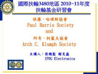 保羅.哈理斯協會 Paul Harris Society  and  阿奇.柯藍夫協會 Arch C. Klumph Society 主講人:前總監 謝炎盛  IPDG Electronics