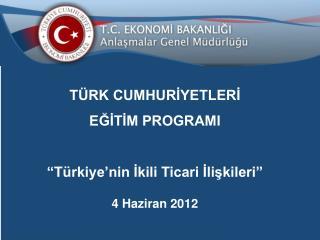 """TÜRK CUMHURİYETLERİ  EĞİTİM PROGRAMI """"Türkiye'nin İkili Ticari İlişkileri"""" 4 Haziran 2012"""