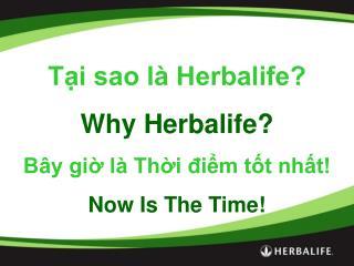 Tại sao là Herbalife? Why Herbalife? Bây giờ là Thời điểm tốt nhất! Now Is The Time!