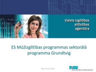 ES M ūžizglītī bas programmas  sektorālā programma Grundtvig