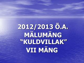 "2012/2013 Õ.A.   MÄLUMÄNG ""KULDVILLAK"" VII MÄNG"