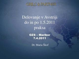 Delovanje v  Avstriji do in  po  1.5.2011 praksa OZS –  Maribor 7 . 4 .2011  Dr. Maria  Škof