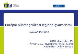 Európai bűnmegelőzési legjobb gyakorlatok Gyökös Melinda 2010. december 15.