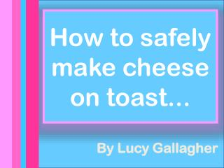 How to safely make cheese on toast...