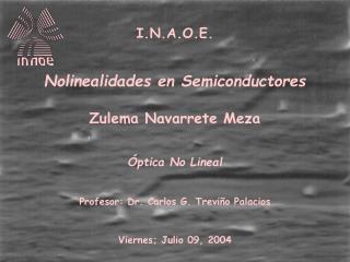 I.N.A.O.E.   Nolinealidades en Semiconductores  Zulema Navarrete Meza    ptica No Lineal   Profesor: Dr. Carlos G. Trevi