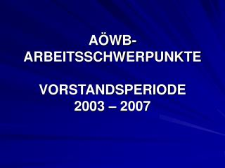 AÖWB-ARBEITSSCHWERPUNKTE VORSTANDSPERIODE  2003 – 2007