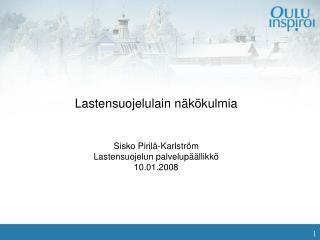 Lastensuojelulain näkökulmia Sisko Pirilä-Karlström Lastensuojelun palvelupäällikkö 10.01.2008