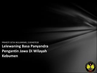 PRIHESTI SETIA WULANDARI, 2102407018 Lelewaning Basa Panyandra Pengantin Jawa Di Wilayah Kebumen