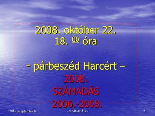 2008 .  október 22. 18.  00  óra  párbeszéd Harcért  – 2008. SZÁMADÁS  2006.-2008.