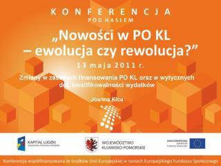 Zmiany w zasadach finansowania PO KL oraz w wytycznych dot. kwalifikowalności wydatków Joanna Kica
