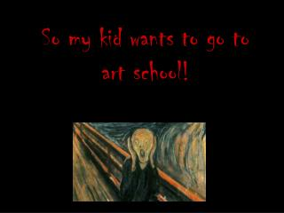 So my kid wants to go to art school!