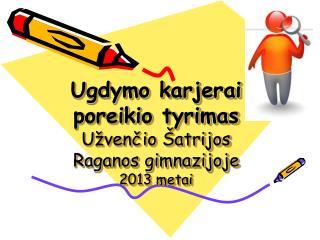 Ugdymo karjerai poreikio tyrimas Užvenčio Šatrijos Raganos gimnazijoje 2013 metai