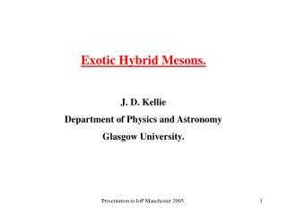Exotic Hybrid Mesons. J. D. Kellie Department of Physics and Astronomy Glasgow University.