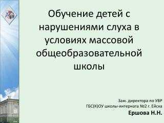 Зам. директора по УВР Г БС(К)ОУ школы-интерната №2 г. Ейска Ершова Н.Н.