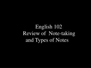 English 102  Review of  Note-taking    and Types of Notes