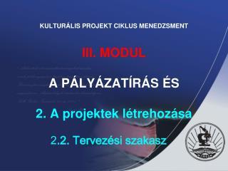 KULTURÁLIS PROJEKT CIKLUS MENEDZSMENT III. MODUL  A PÁLYÁZATÍRÁS ÉS  2. A projektek létrehozása