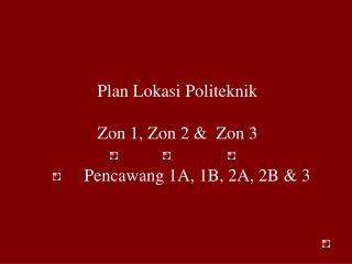 Plan Lokasi Politeknik Zon 1, Zon 2 &  Zon 3           Pencawang 1A, 1B, 2A, 2B & 3