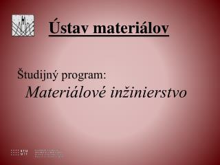 Ústav materiálov Študijný program:    Materiálové inžinierstvo