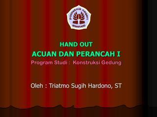 HAND OUT ACUAN DAN PERANCAH I Program Studi :  Konstruksi Gedung Oleh : Triatmo Sugih Hardono, ST