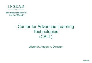 Center for Advanced Learning Technologies  (CALT)  Albert A. Angehrn, Director