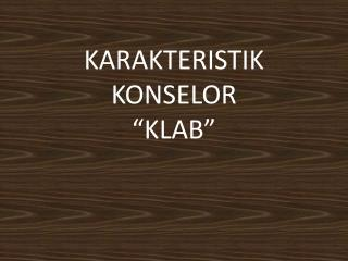 "KARAKTERISTIK KONSELOR  ""KLAB"""