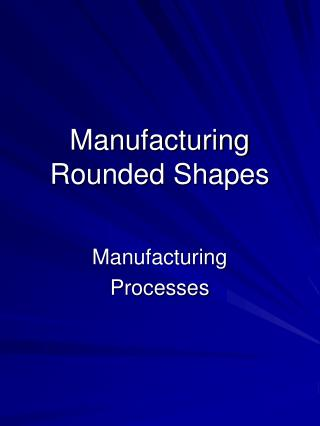 Manufacturing Rounded Shapes