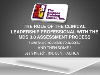 THE ROLE OF THE CLINICAL LEADERSHIP PROFESSIONAL WITH THE MDS 3.0 ASSESSMENT PROCESS  Everything you need to succeed  AN