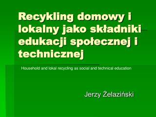 Recykling domowy i lokalny jako składniki edukacji społecznej i technicznej