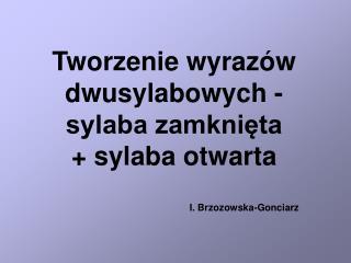 Tworzenie wyrazów  dwusylabowych - sylaba zamknięta + sylaba otwarta I. Brzozowska-Gonciarz