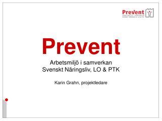 Prevent Arbetsmiljö i samverkan  Svenskt Näringsliv, LO & PTK Karin Grahn, projektledare