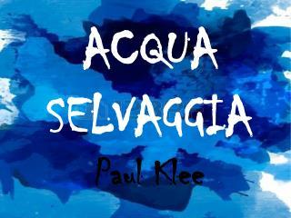 ACQUA SELVAGGIA Paul Klee