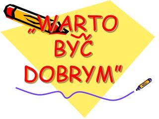 �WARTO BY? DOBRYM�