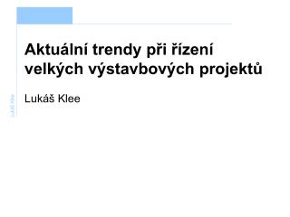Aktuální trendy při řízení velkých výstavbových projektů Lukáš Klee