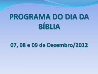 PROGRAMA DO DIA DA BÍBLIA 07, 08 e 09 de Dezembro/2012